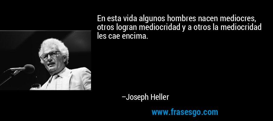 En esta vida algunos hombres nacen mediocres, otros logran mediocridad y a otros la mediocridad les cae encima. – Joseph Heller