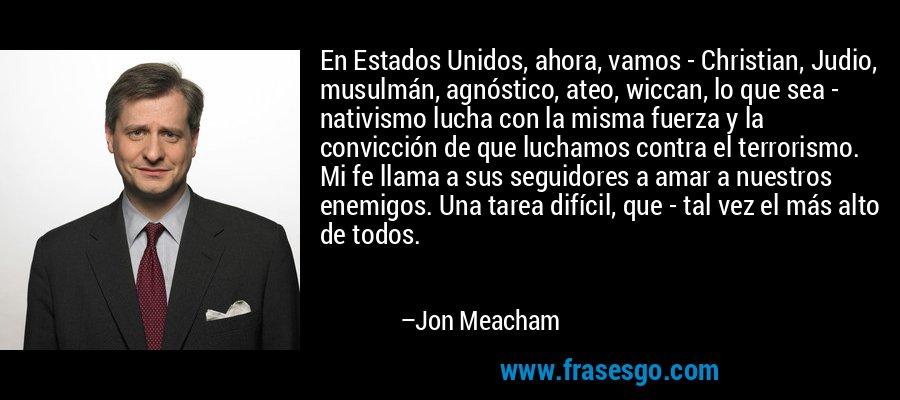 En Estados Unidos, ahora, vamos - Christian, Judio, musulmán, agnóstico, ateo, wiccan, lo que sea - nativismo lucha con la misma fuerza y la convicción de que luchamos contra el terrorismo. Mi fe llama a sus seguidores a amar a nuestros enemigos. Una tarea difícil, que - tal vez el más alto de todos. – Jon Meacham