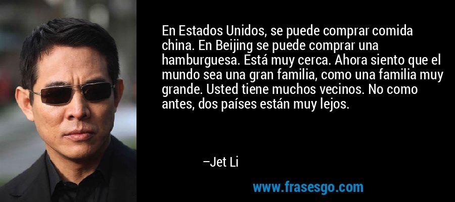 En Estados Unidos, se puede comprar comida china. En Beijing se puede comprar una hamburguesa. Está muy cerca. Ahora siento que el mundo sea una gran familia, como una familia muy grande. Usted tiene muchos vecinos. No como antes, dos países están muy lejos. – Jet Li