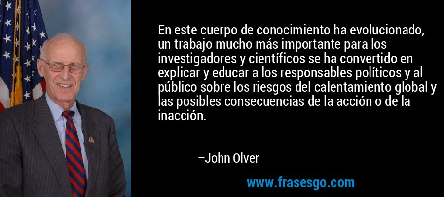 En este cuerpo de conocimiento ha evolucionado, un trabajo mucho más importante para los investigadores y científicos se ha convertido en explicar y educar a los responsables políticos y al público sobre los riesgos del calentamiento global y las posibles consecuencias de la acción o de la inacción. – John Olver