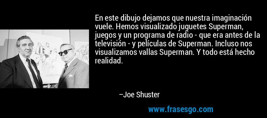 En este dibujo dejamos que nuestra imaginación vuele. Hemos visualizado juguetes Superman, juegos y un programa de radio - que era antes de la televisión - y películas de Superman. Incluso nos visualizamos vallas Superman. Y todo está hecho realidad. – Joe Shuster