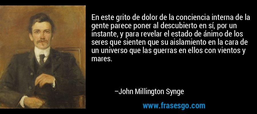 En este grito de dolor de la conciencia interna de la gente parece poner al descubierto en sí, por un instante, y para revelar el estado de ánimo de los seres que sienten que su aislamiento en la cara de un universo que las guerras en ellos con vientos y mares. – John Millington Synge