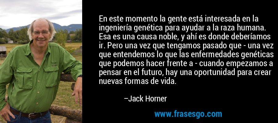 En este momento la gente está interesada en la ingeniería genética para ayudar a la raza humana. Esa es una causa noble, y ahí es donde deberíamos ir. Pero una vez que tengamos pasado que - una vez que entendemos lo que las enfermedades genéticas que podemos hacer frente a - cuando empezamos a pensar en el futuro, hay una oportunidad para crear nuevas formas de vida. – Jack Horner