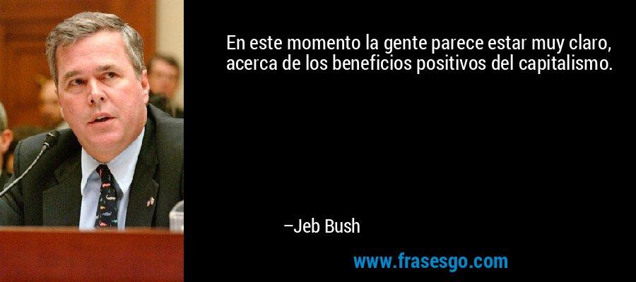 En este momento la gente parece estar muy claro, acerca de los beneficios positivos del capitalismo. – Jeb Bush