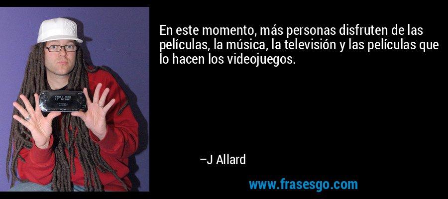 En este momento, más personas disfruten de las películas, la música, la televisión y las películas que lo hacen los videojuegos. – J Allard