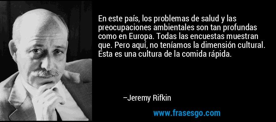 En este país, los problemas de salud y las preocupaciones ambientales son tan profundas como en Europa. Todas las encuestas muestran que. Pero aquí, no teníamos la dimensión cultural. Esta es una cultura de la comida rápida. – Jeremy Rifkin