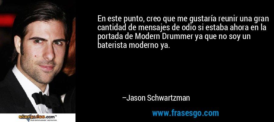En este punto, creo que me gustaría reunir una gran cantidad de mensajes de odio si estaba ahora en la portada de Modern Drummer ya que no soy un baterista moderno ya. – Jason Schwartzman
