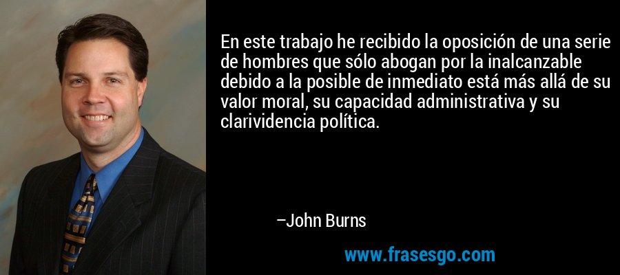En este trabajo he recibido la oposición de una serie de hombres que sólo abogan por la inalcanzable debido a la posible de inmediato está más allá de su valor moral, su capacidad administrativa y su clarividencia política. – John Burns