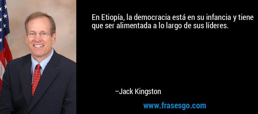 En Etiopía, la democracia está en su infancia y tiene que ser alimentada a lo largo de sus líderes. – Jack Kingston