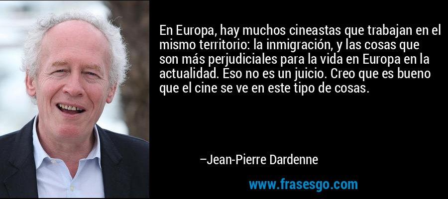 En Europa, hay muchos cineastas que trabajan en el mismo territorio: la inmigración, y las cosas que son más perjudiciales para la vida en Europa en la actualidad. Eso no es un juicio. Creo que es bueno que el cine se ve en este tipo de cosas. – Jean-Pierre Dardenne