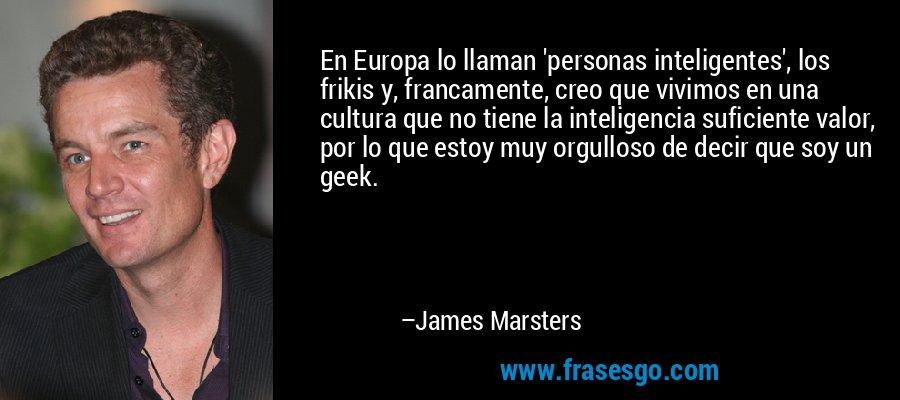 En Europa lo llaman 'personas inteligentes', los frikis y, francamente, creo que vivimos en una cultura que no tiene la inteligencia suficiente valor, por lo que estoy muy orgulloso de decir que soy un geek. – James Marsters