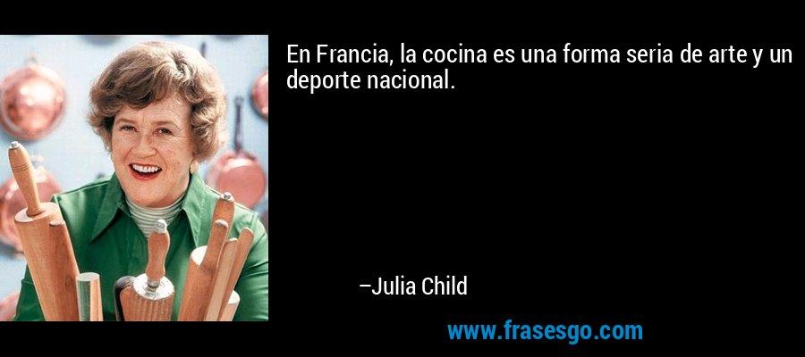 En Francia, la cocina es una forma seria de arte y un deporte nacional. – Julia Child