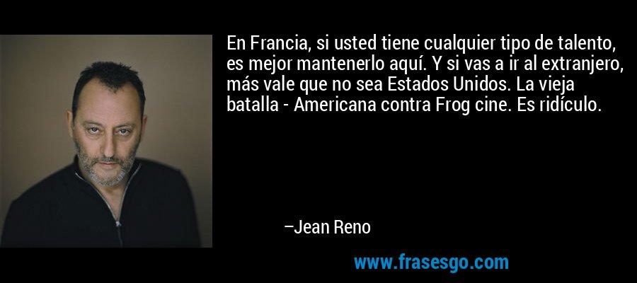 En Francia, si usted tiene cualquier tipo de talento, es mejor mantenerlo aquí. Y si vas a ir al extranjero, más vale que no sea Estados Unidos. La vieja batalla - Americana contra Frog cine. Es ridículo. – Jean Reno