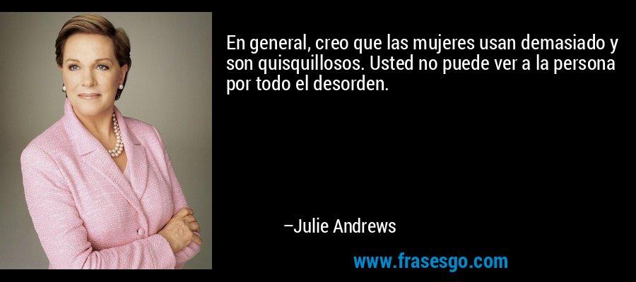 En general, creo que las mujeres usan demasiado y son quisquillosos. Usted no puede ver a la persona por todo el desorden. – Julie Andrews