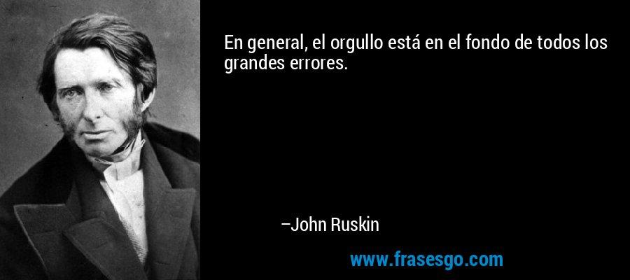 En general, el orgullo está en el fondo de todos los grandes errores. – John Ruskin