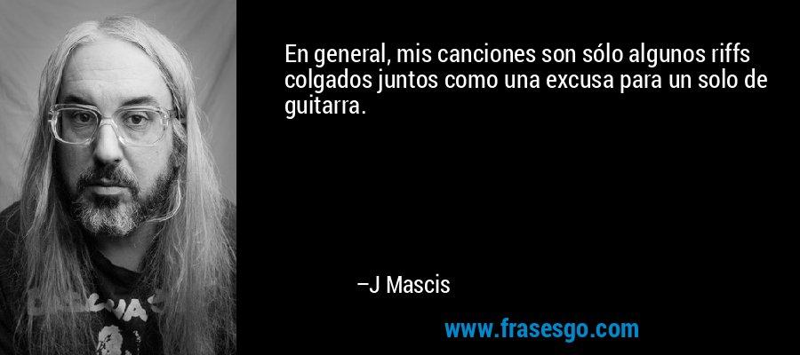 En general, mis canciones son sólo algunos riffs colgados juntos como una excusa para un solo de guitarra. – J Mascis