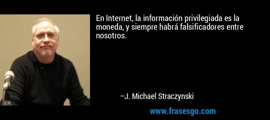 En Internet, la información privilegiada es la moneda, y siempre habrá falsificadores entre nosotros. – J. Michael Straczynski