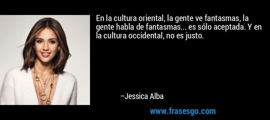 En la cultura oriental, la gente ve fantasmas, la gente habla de fantasmas... es sólo aceptada. Y en la cultura occidental, no es justo. – Jessica Alba