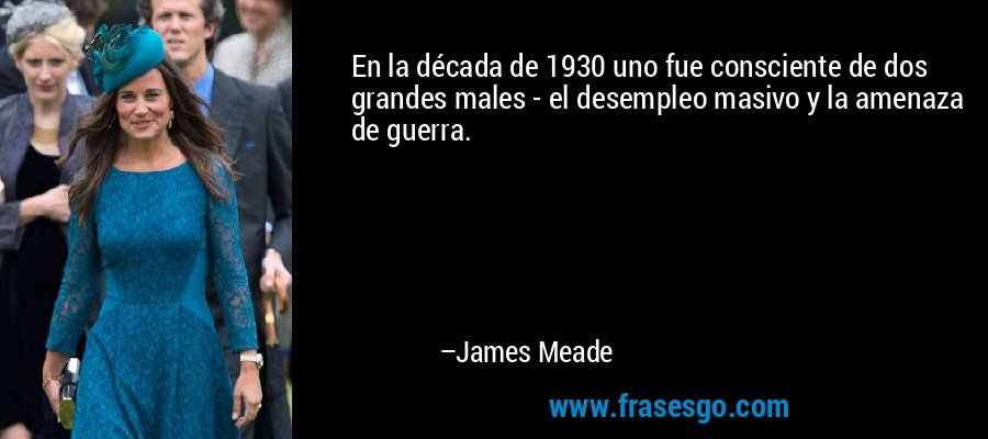 En la década de 1930 uno fue consciente de dos grandes males - el desempleo masivo y la amenaza de guerra. – James Meade