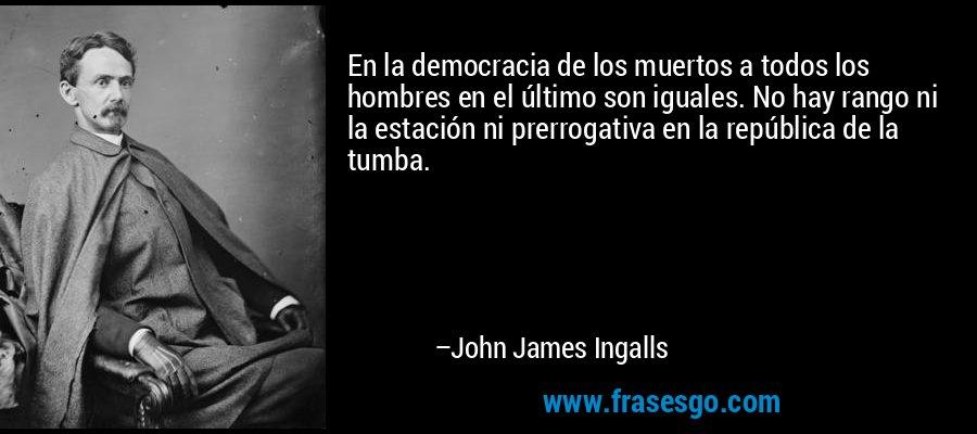 En la democracia de los muertos a todos los hombres en el último son iguales. No hay rango ni la estación ni prerrogativa en la república de la tumba. – John James Ingalls