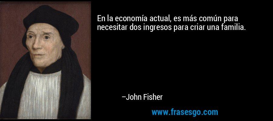 En la economía actual, es más común para necesitar dos ingresos para criar una familia. – John Fisher