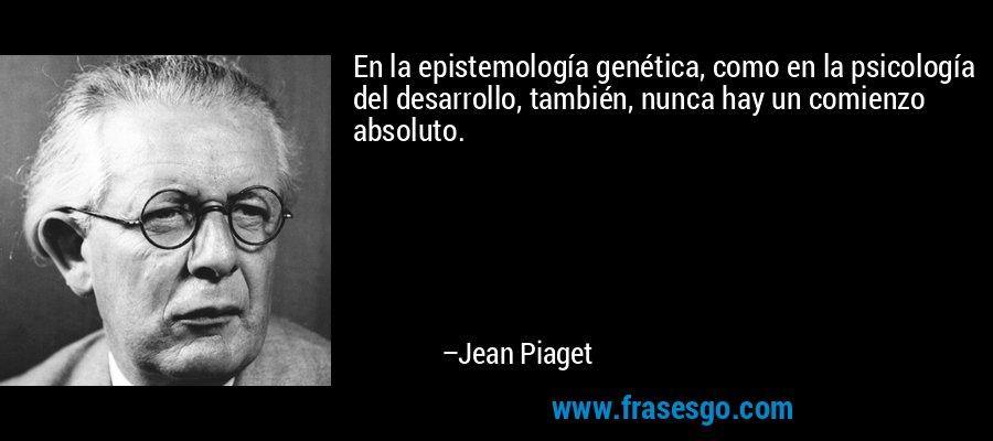 En la epistemología genética, como en la psicología del desarrollo, también, nunca hay un comienzo absoluto. – Jean Piaget