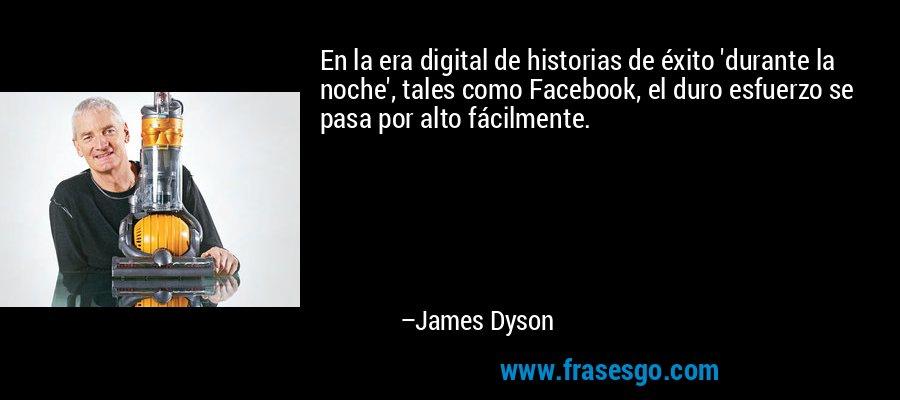 En la era digital de historias de éxito 'durante la noche', tales como Facebook, el duro esfuerzo se pasa por alto fácilmente. – James Dyson