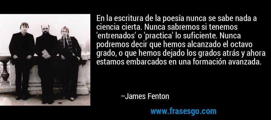 En la escritura de la poesía nunca se sabe nada a ciencia cierta. Nunca sabremos si tenemos 'entrenados' o 'practica' lo suficiente. Nunca podremos decir que hemos alcanzado el octavo grado, o que hemos dejado los grados atrás y ahora estamos embarcados en una formación avanzada. – James Fenton