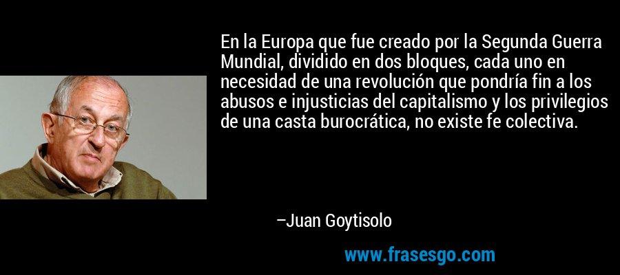 En la Europa que fue creado por la Segunda Guerra Mundial, dividido en dos bloques, cada uno en necesidad de una revolución que pondría fin a los abusos e injusticias del capitalismo y los privilegios de una casta burocrática, no existe fe colectiva. – Juan Goytisolo