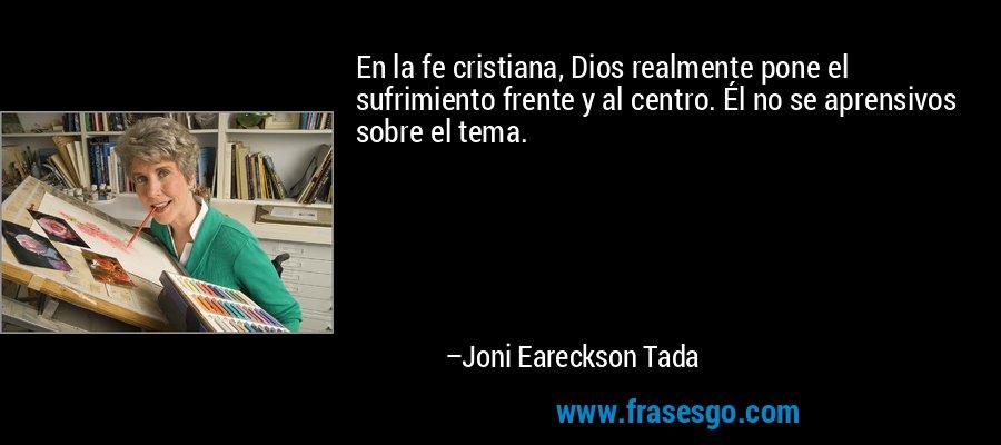 En la fe cristiana, Dios realmente pone el sufrimiento frente y al centro. Él no se aprensivos sobre el tema. – Joni Eareckson Tada