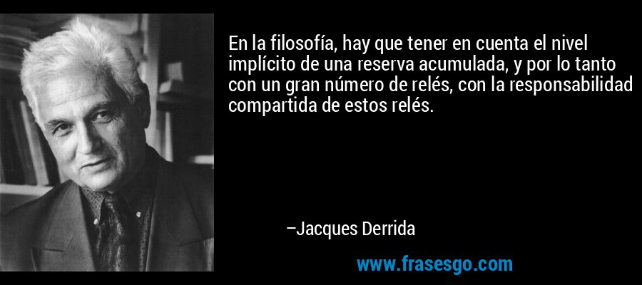En la filosofía, hay que tener en cuenta el nivel implícito de una reserva acumulada, y por lo tanto con un gran número de relés, con la responsabilidad compartida de estos relés. – Jacques Derrida