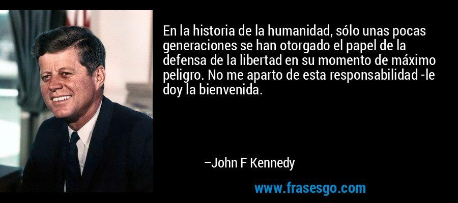 En la historia de la humanidad, sólo unas pocas generaciones se han otorgado el papel de la defensa de la libertad en su momento de máximo peligro. No me aparto de esta responsabilidad -le doy la bienvenida. – John F Kennedy