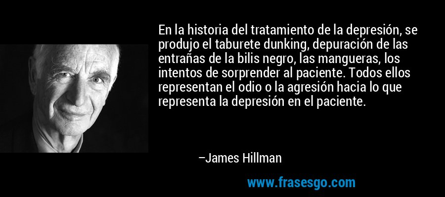 En la historia del tratamiento de la depresión, se produjo el taburete dunking, depuración de las entrañas de la bilis negro, las mangueras, los intentos de sorprender al paciente. Todos ellos representan el odio o la agresión hacia lo que representa la depresión en el paciente. – James Hillman