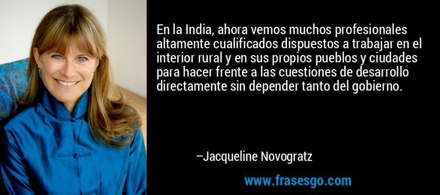 En la India, ahora vemos muchos profesionales altamente cualificados dispuestos a trabajar en el interior rural y en sus propios pueblos y ciudades para hacer frente a las cuestiones de desarrollo directamente sin depender tanto del gobierno. – Jacqueline Novogratz