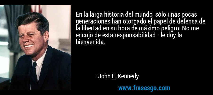 En la larga historia del mundo, sólo unas pocas generaciones han otorgado el papel de defensa de la libertad en su hora de máximo peligro. No me encojo de esta responsabilidad - le doy la bienvenida. – John F. Kennedy