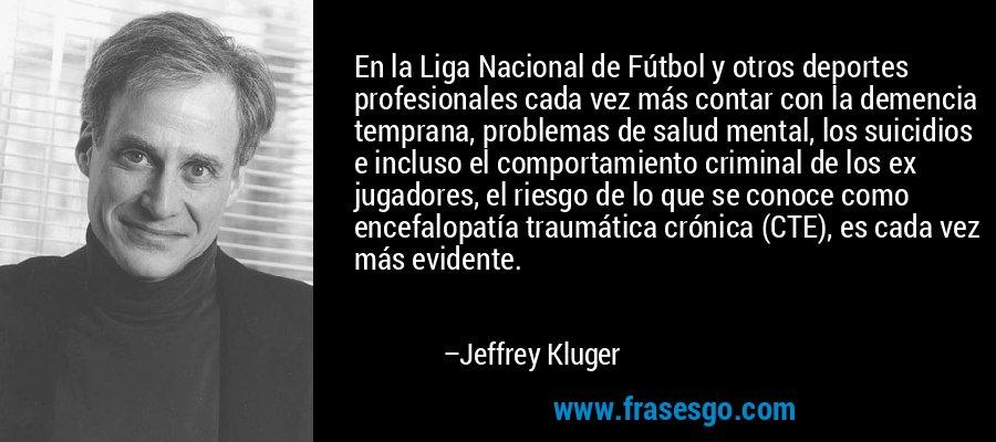En la Liga Nacional de Fútbol y otros deportes profesionales cada vez más contar con la demencia temprana, problemas de salud mental, los suicidios e incluso el comportamiento criminal de los ex jugadores, el riesgo de lo que se conoce como encefalopatía traumática crónica (CTE), es cada vez más evidente. – Jeffrey Kluger