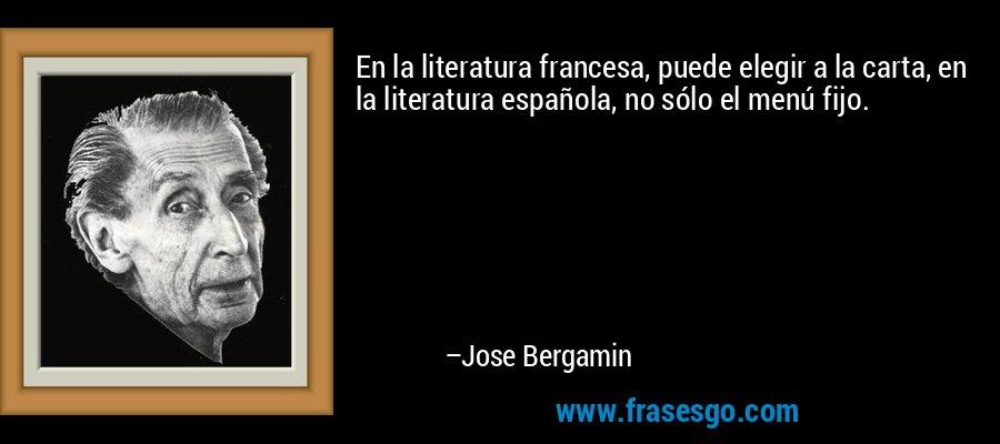 En la literatura francesa, puede elegir a la carta, en la literatura española, no sólo el menú fijo. – Jose Bergamin