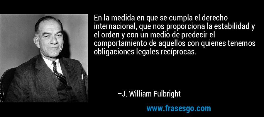 En la medida en que se cumpla el derecho internacional, que nos proporciona la estabilidad y el orden y con un medio de predecir el comportamiento de aquellos con quienes tenemos obligaciones legales recíprocas. – J. William Fulbright