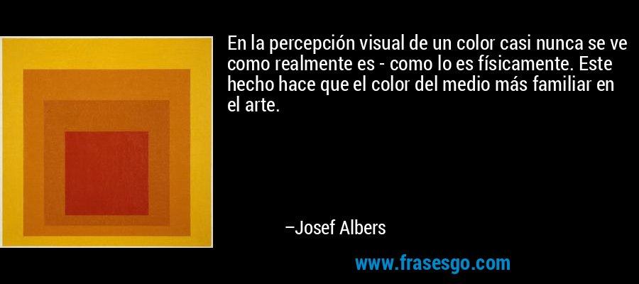 En la percepción visual de un color casi nunca se ve como realmente es - como lo es físicamente. Este hecho hace que el color del medio más familiar en el arte. – Josef Albers