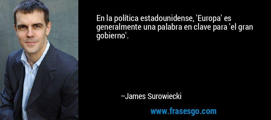 En la política estadounidense, 'Europa' es generalmente una palabra en clave para 'el gran gobierno'. – James Surowiecki