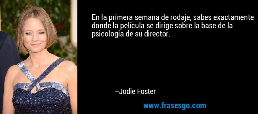 En la primera semana de rodaje, sabes exactamente donde la película se dirige sobre la base de la psicología de su director. – Jodie Foster