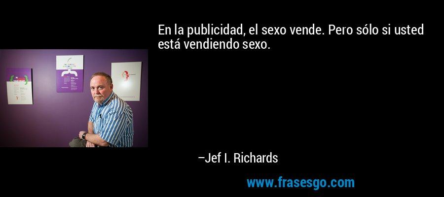 En la publicidad, el sexo vende. Pero sólo si usted está vendiendo sexo. – Jef I. Richards