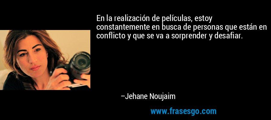 En la realización de películas, estoy constantemente en busca de personas que están en conflicto y que se va a sorprender y desafiar. – Jehane Noujaim