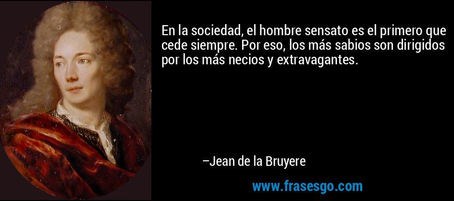 En la sociedad, el hombre sensato es el primero que cede siempre. Por eso, los más sabios son dirigidos por los más necios y extravagantes. – Jean de la Bruyere