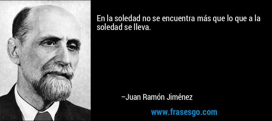 En la soledad no se encuentra más que lo que a la soledad se lleva. – Juan Ramón Jiménez