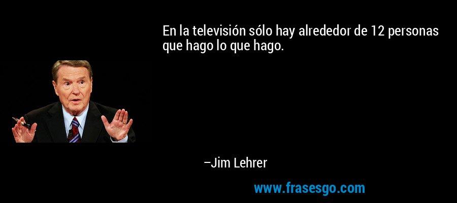 En la televisión sólo hay alrededor de 12 personas que hago lo que hago. – Jim Lehrer