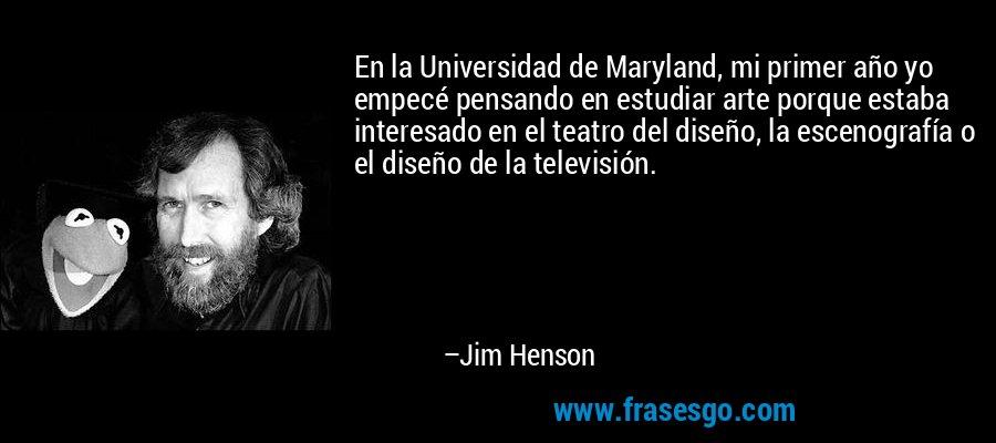 En la Universidad de Maryland, mi primer año yo empecé pensando en estudiar arte porque estaba interesado en el teatro del diseño, la escenografía o el diseño de la televisión. – Jim Henson