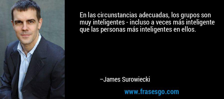 En las circunstancias adecuadas, los grupos son muy inteligentes - incluso a veces más inteligente que las personas más inteligentes en ellos. – James Surowiecki