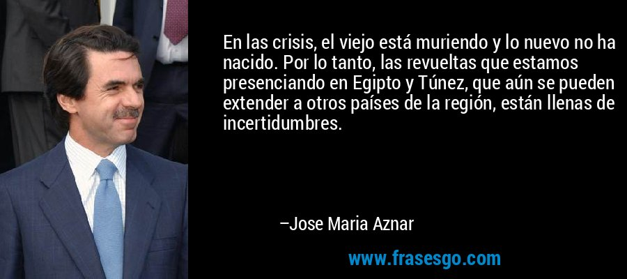 En las crisis, el viejo está muriendo y lo nuevo no ha nacido. Por lo tanto, las revueltas que estamos presenciando en Egipto y Túnez, que aún se pueden extender a otros países de la región, están llenas de incertidumbres. – Jose Maria Aznar