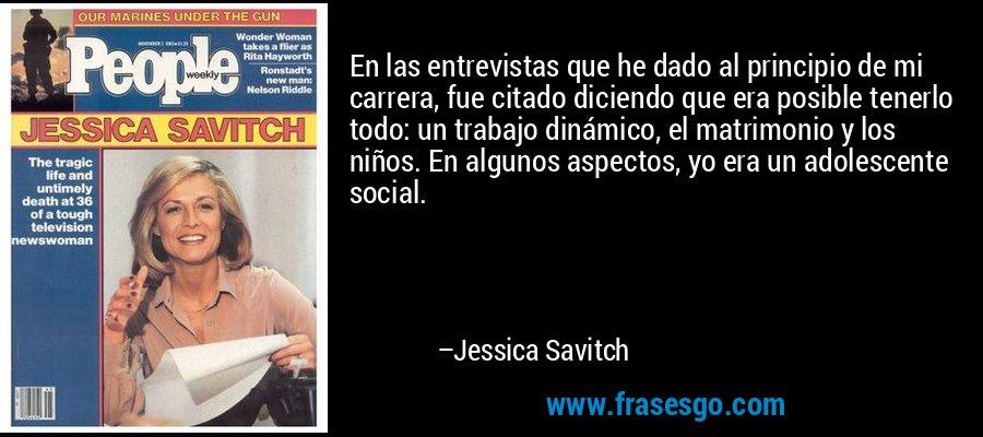 En las entrevistas que he dado al principio de mi carrera, fue citado diciendo que era posible tenerlo todo: un trabajo dinámico, el matrimonio y los niños. En algunos aspectos, yo era un adolescente social. – Jessica Savitch
